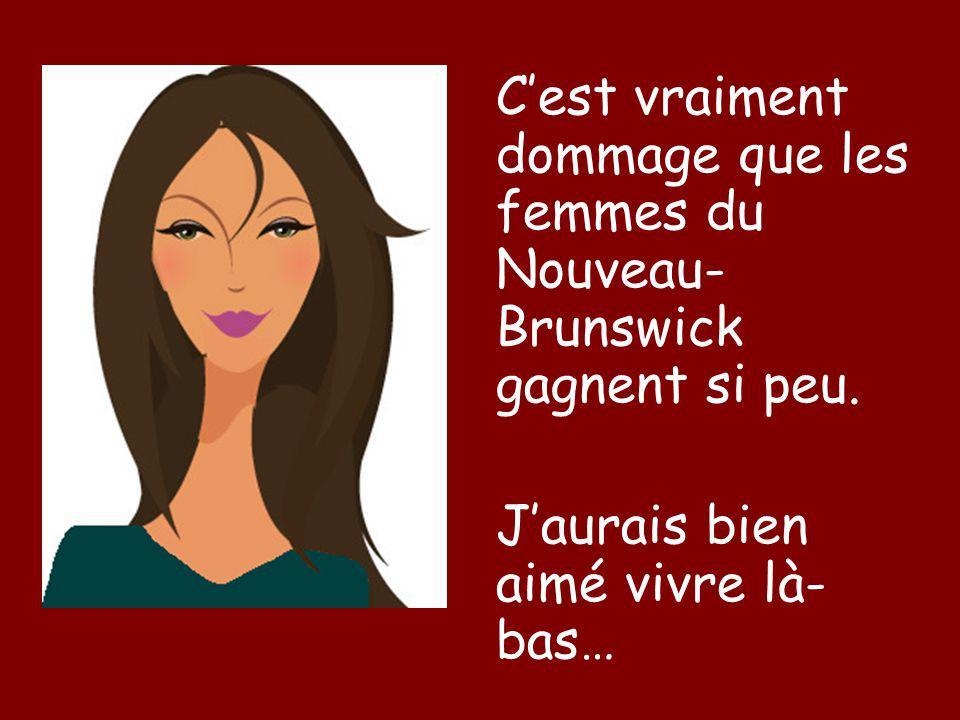 Cest vraiment dommage que les femmes du Nouveau- Brunswick gagnent si peu. Jaurais bien aimé vivre là- bas…