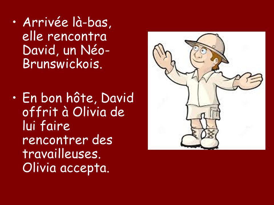 Arrivée là-bas, elle rencontra David, un Néo- Brunswickois. En bon hôte, David offrit à Olivia de lui faire rencontrer des travailleuses. Olivia accep