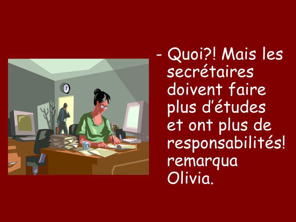 - Quoi?! Mais les secrétaires doivent faire plus détudes et ont plus de responsabilités! remarqua Olivia.