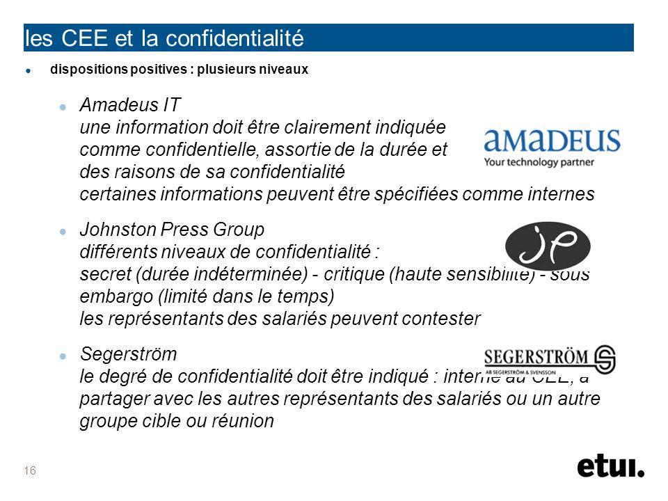 les CEE et la confidentialité dispositions positives : plusieurs niveaux Amadeus IT une information doit être clairement indiquée comme confidentielle, assortie de la durée et des raisons de sa confidentialité certaines informations peuvent être spécifiées comme internes Johnston Press Group différents niveaux de confidentialité : secret (durée indéterminée) - critique (haute sensibilité) - sous embargo (limité dans le temps) les représentants des salariés peuvent contester Segerström le degré de confidentialité doit être indiqué : interne au CEE, à partager avec les autres représentants des salariés ou un autre groupe cible ou réunion 16
