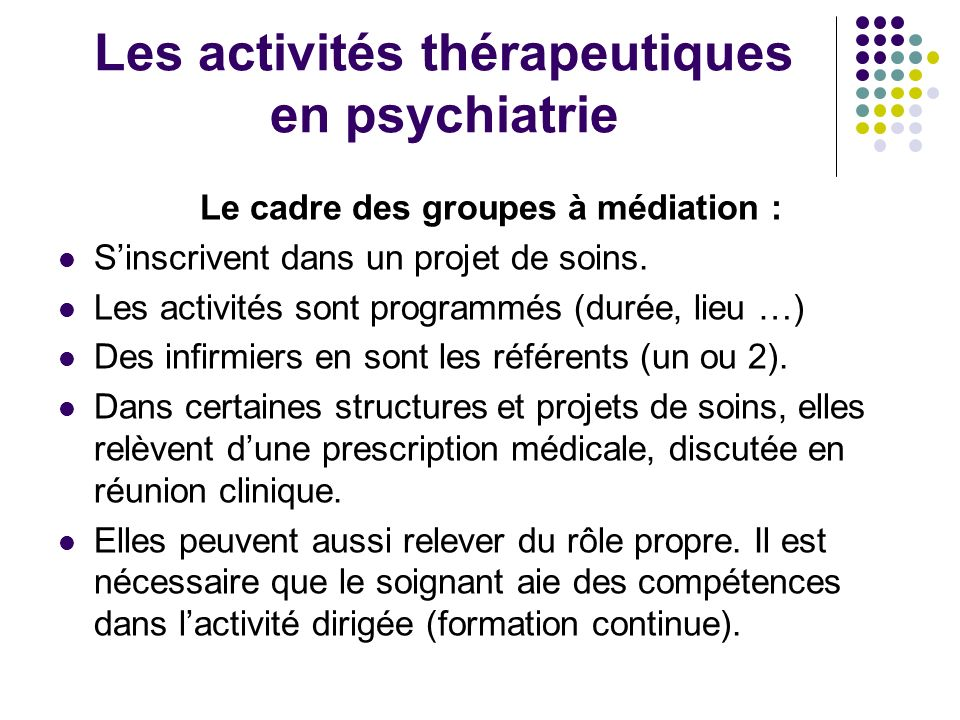 Les activités thérapeutiques en psychiatrie Le cadre des groupes à médiation : Sinscrivent dans un projet de soins. Les activités sont programmés (dur
