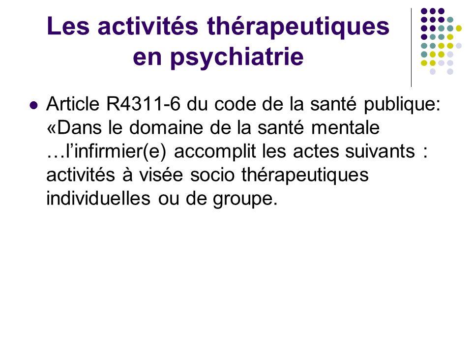 Les activités thérapeutiques en psychiatrie Article R4311-6 du code de la santé publique: «Dans le domaine de la santé mentale …linfirmier(e) accompli