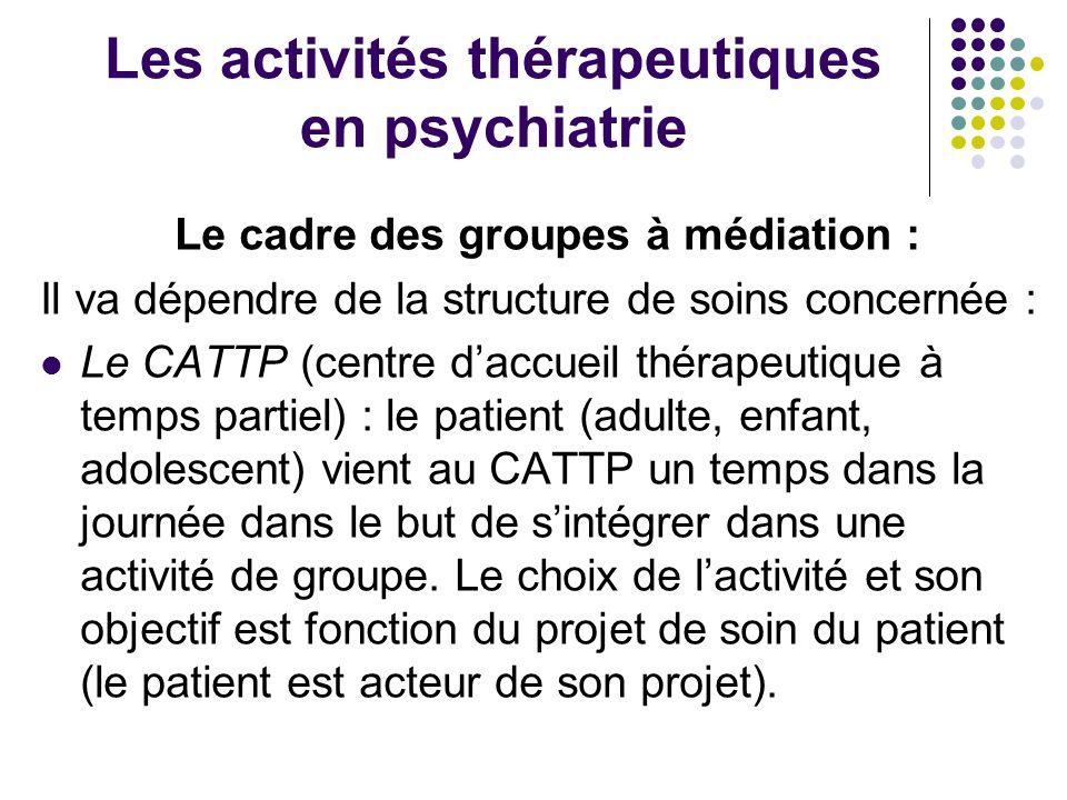Les activités thérapeutiques en psychiatrie Le cadre des groupes à médiation : Il va dépendre de la structure de soins concernée : Le CATTP (centre da