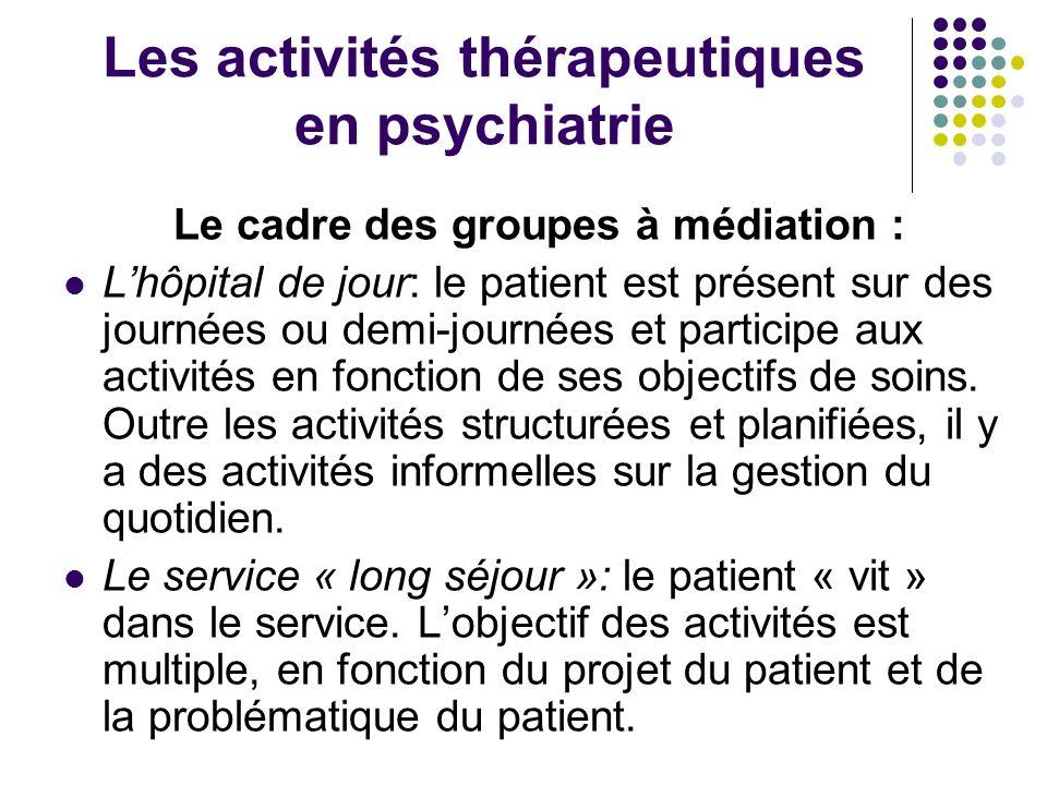 Les activités thérapeutiques en psychiatrie Le cadre des groupes à médiation : Lhôpital de jour: le patient est présent sur des journées ou demi-journ