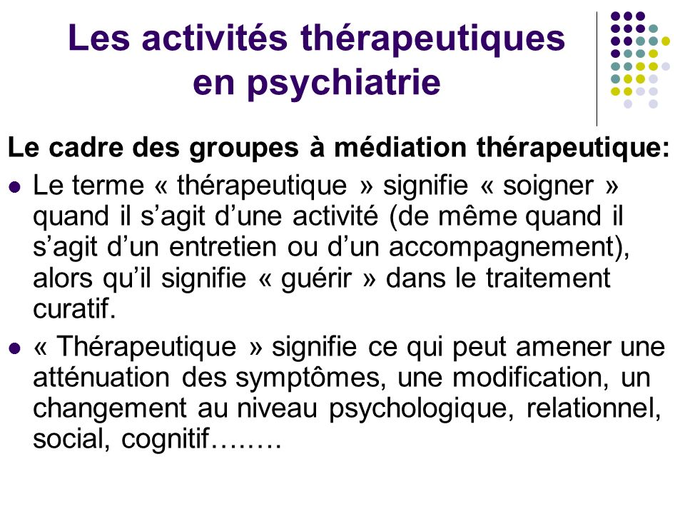 Les activités thérapeutiques en psychiatrie Le cadre des groupes à médiation thérapeutique: Le terme « thérapeutique » signifie « soigner » quand il s