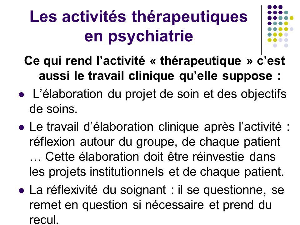 Les activités thérapeutiques en psychiatrie Ce qui rend lactivité « thérapeutique » cest aussi le travail clinique quelle suppose : Lélaboration du pr