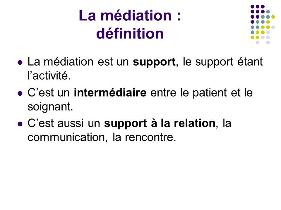 La médiation : définition La médiation est un support, le support étant lactivité. Cest un intermédiaire entre le patient et le soignant. Cest aussi u