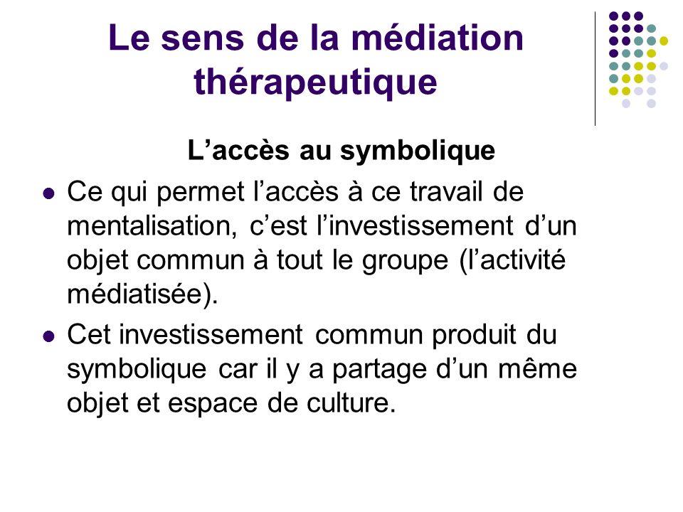 Le sens de la médiation thérapeutique Laccès au symbolique Ce qui permet laccès à ce travail de mentalisation, cest linvestissement dun objet commun à