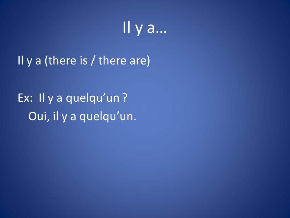 Il y a… Il y a (there is / there are) Ex: Il y a quelquun ? Oui, il y a quelquun.