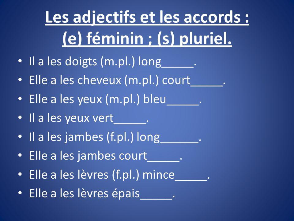 Les adjectifs et les accords : (e) féminin ; (s) pluriel. Il a les doigts (m.pl.) long_____. Elle a les cheveux (m.pl.) court_____. Elle a les yeux (m