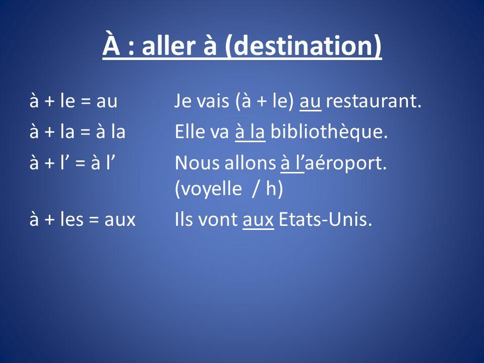 À : aller à (destination) à + le = auJe vais (à + le) au restaurant. à + la = à la Elle va à la bibliothèque. à + l = à l Nous allons à laéroport. (vo