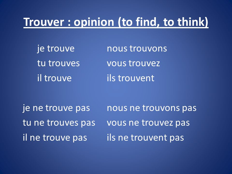 Trouver : opinion (to find, to think) je trouvenous trouvons tu trouvesvous trouvez il trouveils trouvent je ne trouve pasnous ne trouvons pas tu ne t