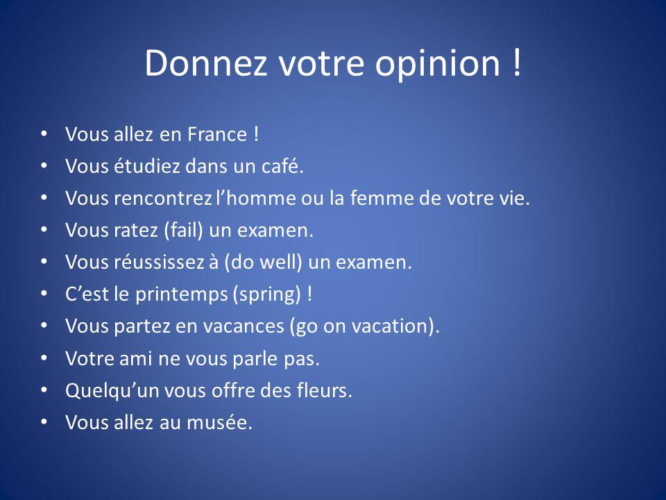 Donnez votre opinion ! Vous allez en France ! Vous étudiez dans un café. Vous rencontrez lhomme ou la femme de votre vie. Vous ratez (fail) un examen.