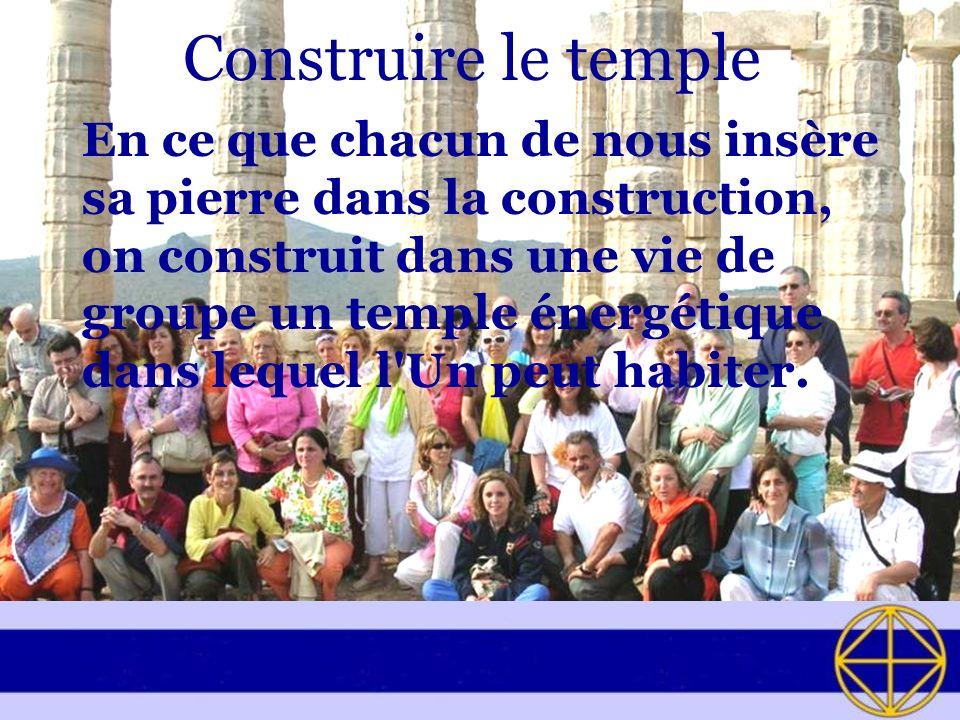 Construire le temple En ce que chacun de nous insère sa pierre dans la construction, on construit dans une vie de groupe un temple énergétique dans le
