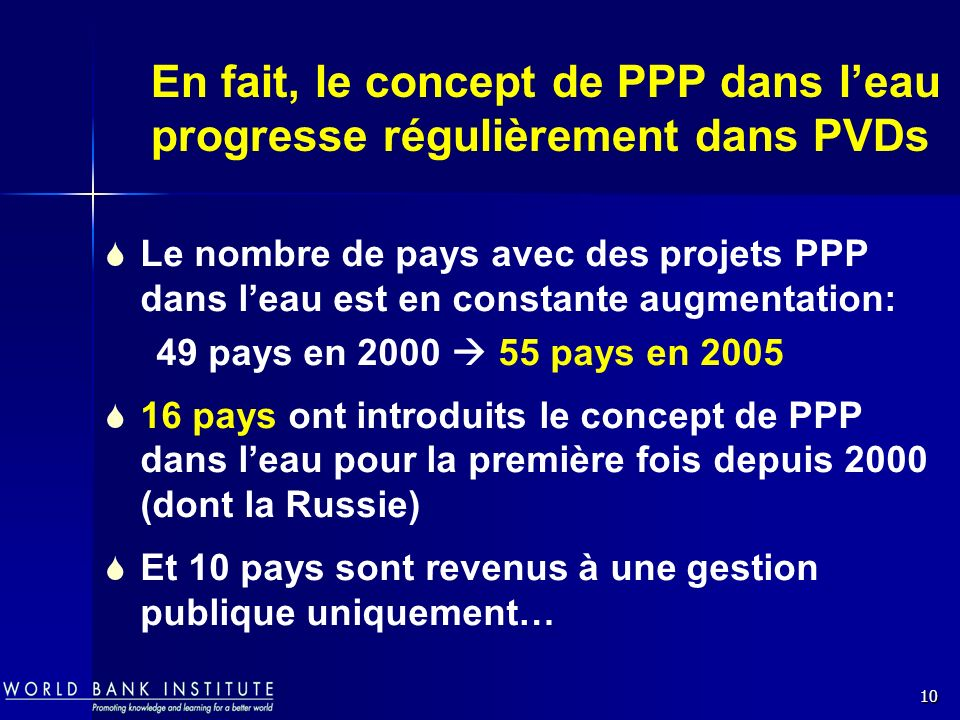 10 En fait, le concept de PPP dans leau progresse régulièrement dans PVDs Le nombre de pays avec des projets PPP dans leau est en constante augmentation: 49 pays en 2000 55 pays en 2005 16 pays ont introduits le concept de PPP dans leau pour la première fois depuis 2000 (dont la Russie) Et 10 pays sont revenus à une gestion publique uniquement…