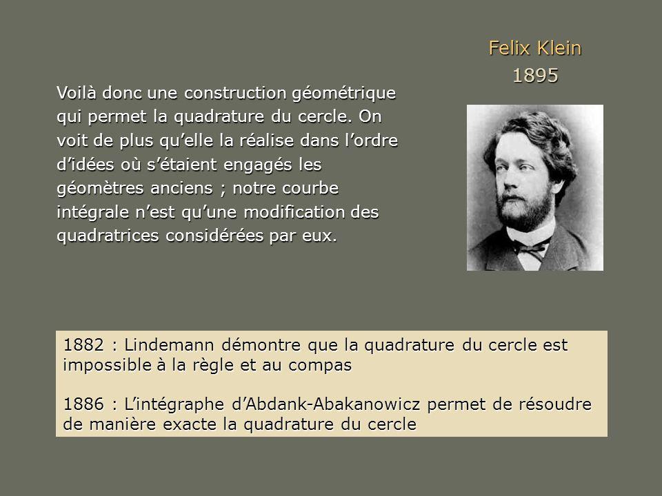 Felix Klein 1895 Voilà donc une construction géométrique qui permet la quadrature du cercle. On voit de plus quelle la réalise dans lordre didées où s