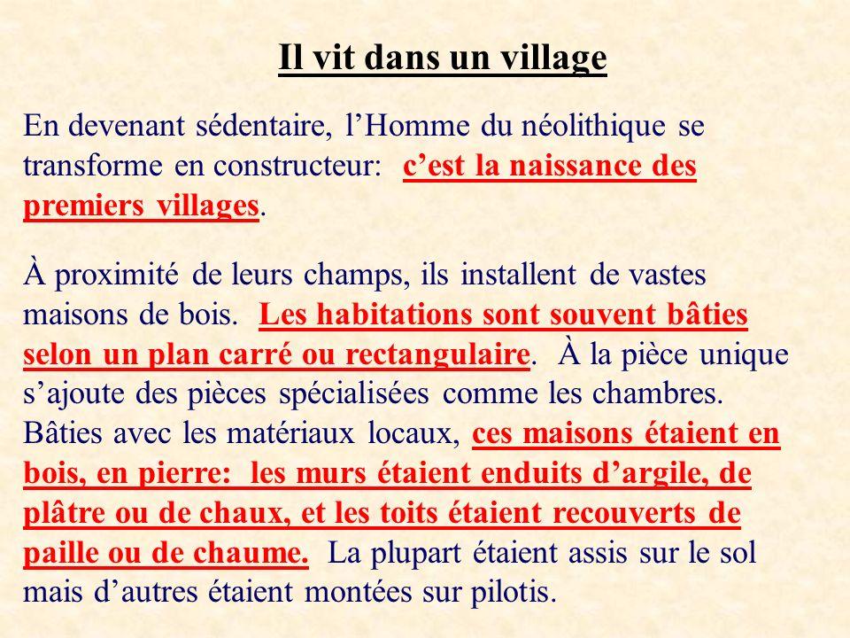 Il vit dans un village En devenant sédentaire, lHomme du néolithique se transforme en constructeur: cest la naissance des premiers villages. À proximi