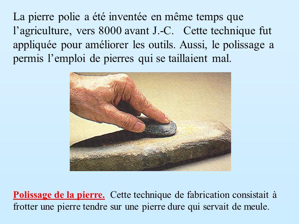 La pierre polie a été inventée en même temps que lagriculture, vers 8000 avant J.-C. Cette technique fut appliquée pour améliorer les outils. Aussi, l