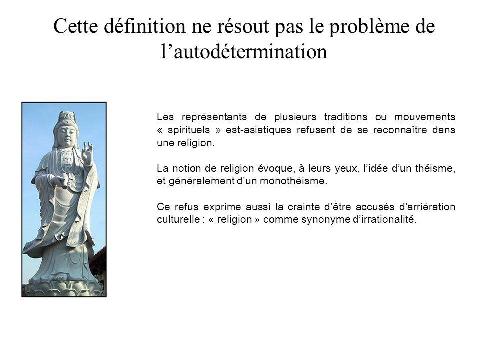 Cette définition ne résout pas le problème de lautodétermination Les représentants de plusieurs traditions ou mouvements « spirituels » est-asiatiques refusent de se reconnaître dans une religion.