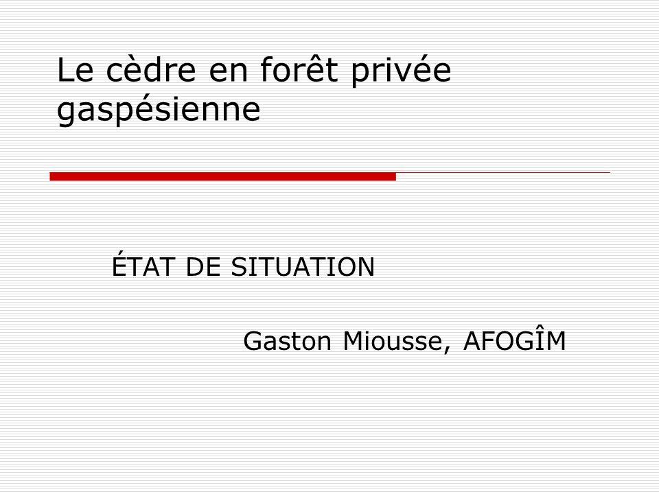 Le cèdre en forêt privée gaspésienne ÉTAT DE SITUATION Gaston Miousse, AFOGÎM