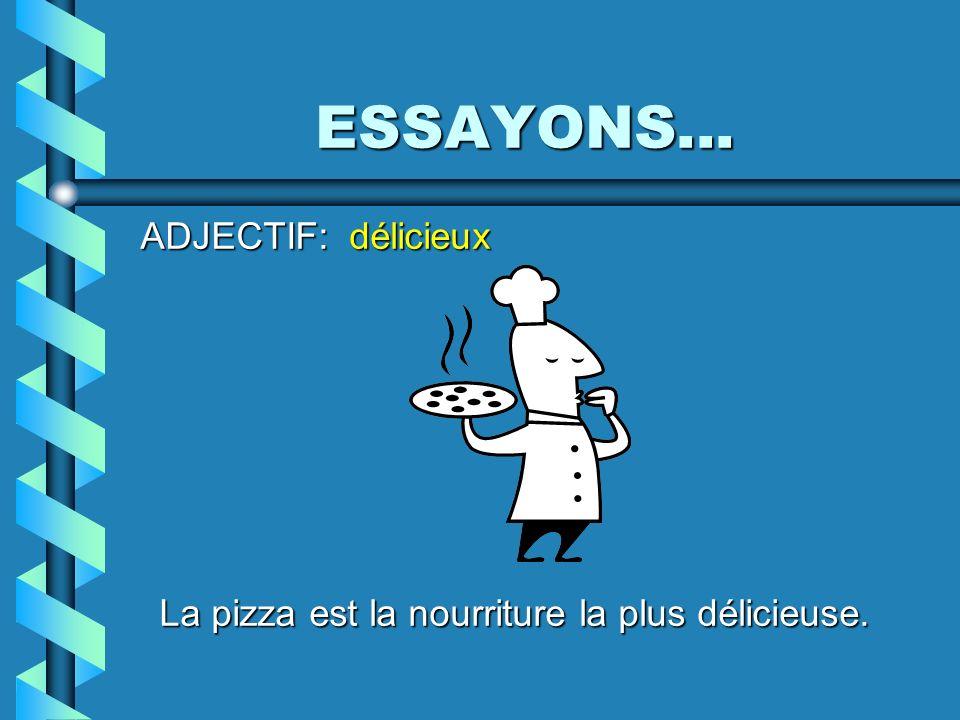ESSAYONS... ADJECTIF: délicieux La pizza est la nourriture la plus délicieuse.