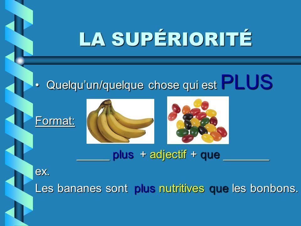 LA SUPÉRIORITÉ Quelquun/quelque chose qui est PLUSQuelquun/quelque chose qui est PLUSFormat: _____ plus + adjectif + que _______ ex. Les bananes sont
