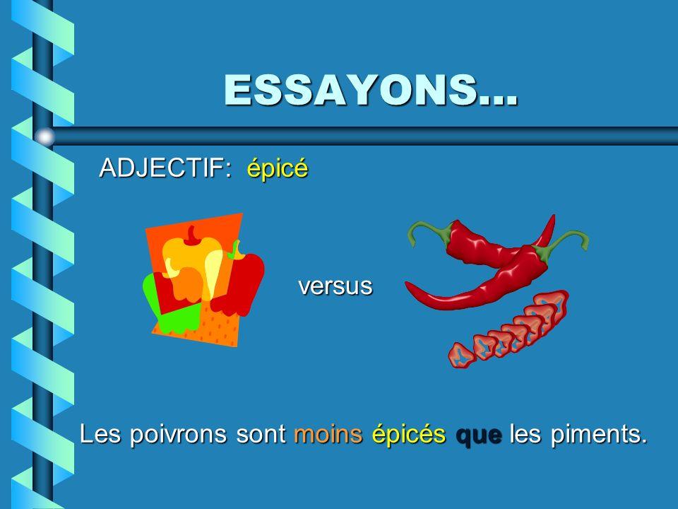 ESSAYONS... ADJECTIF: épicé Les poivrons sont moins épicés que les piments. versus