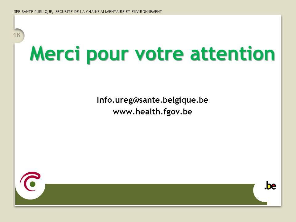 SPF SANTE PUBLIQUE, SECURITE DE LA CHAINE ALIMENTAIRE ET ENVIRONNEMENT Merci pour votre attention Info.ureg@sante.belgique.be www.health.fgov.be 16