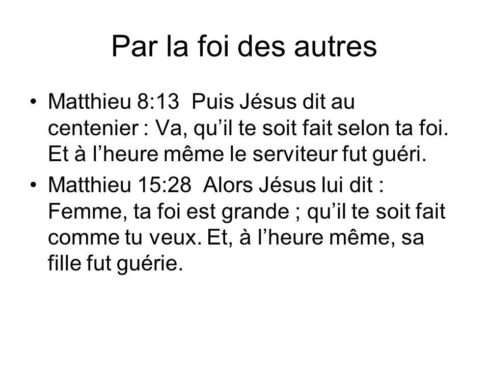 Par la foi des autres Matthieu 8:13 Puis Jésus dit au centenier : Va, quil te soit fait selon ta foi. Et à lheure même le serviteur fut guéri. Matthie