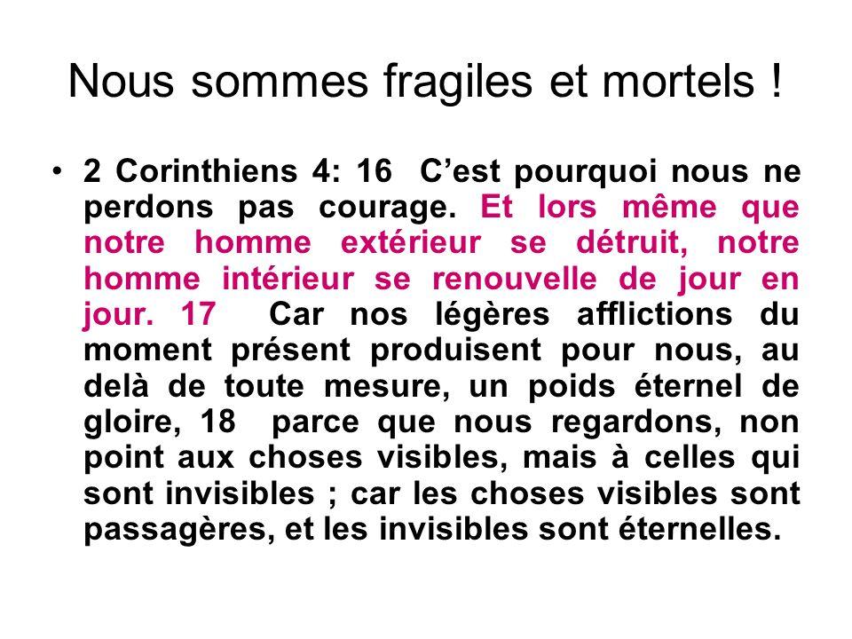 Nous sommes fragiles et mortels ! 2 Corinthiens 4: 16 Cest pourquoi nous ne perdons pas courage. Et lors même que notre homme extérieur se détruit, no