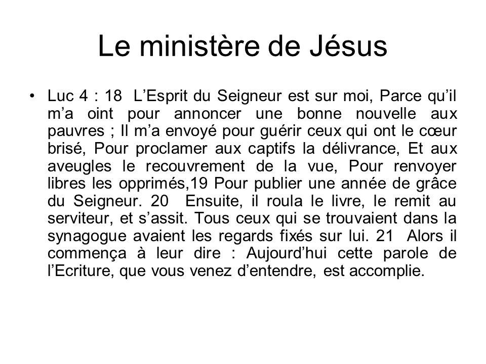 Le ministère de Jésus Luc 4 : 18 LEsprit du Seigneur est sur moi, Parce quil ma oint pour annoncer une bonne nouvelle aux pauvres ; Il ma envoyé pour