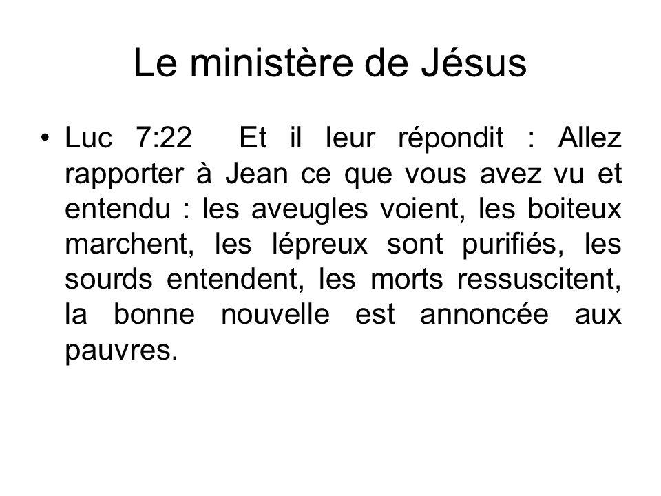 Le ministère de Jésus Luc 7:22 Et il leur répondit : Allez rapporter à Jean ce que vous avez vu et entendu : les aveugles voient, les boiteux marchent