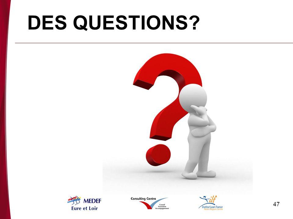 47 DES QUESTIONS?