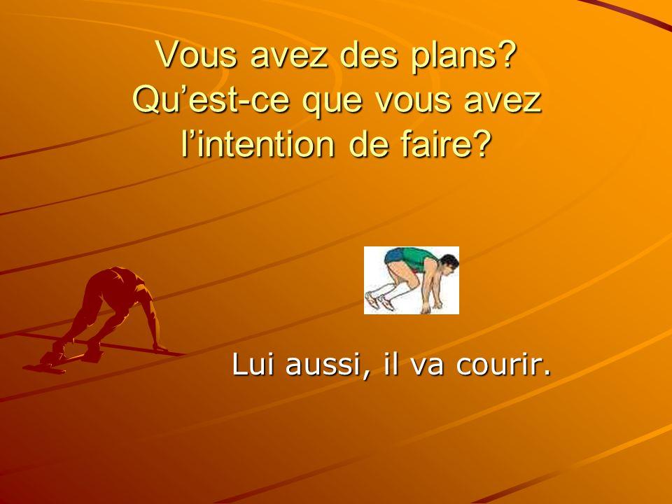Vous avez des plans Quest-ce que vous avez lintention de faire Lui aussi, il va courir.