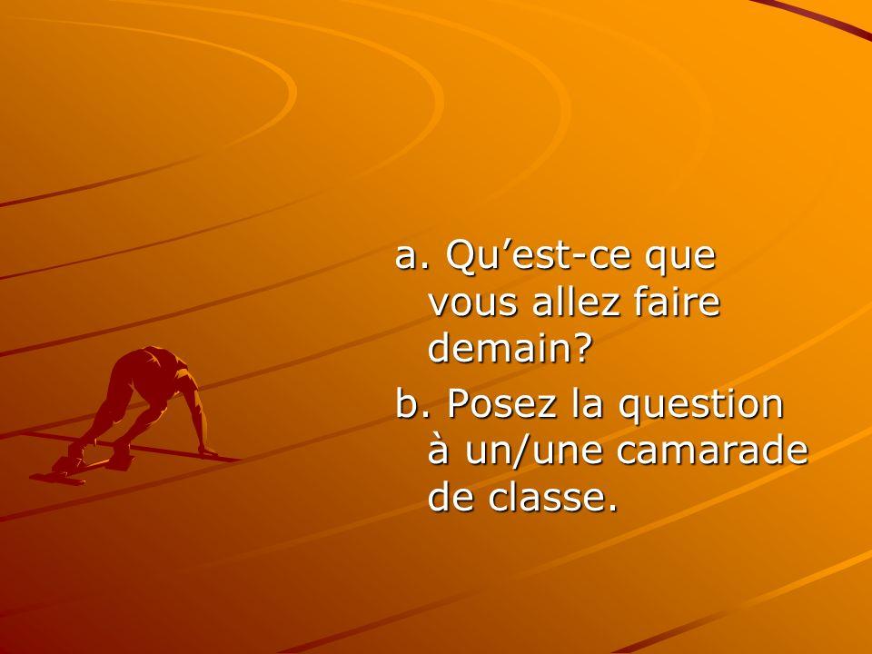 a. Quest-ce que vous allez faire demain? b. Posez la question à un/une camarade de classe.