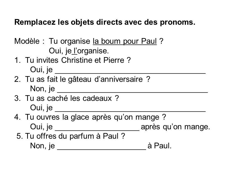 Remplacez les objets directs avec des pronoms. Modèle : Tu organise la boum pour Paul ? Oui, je lorganise. 1. Tu invites Christine et Pierre ? Oui, je