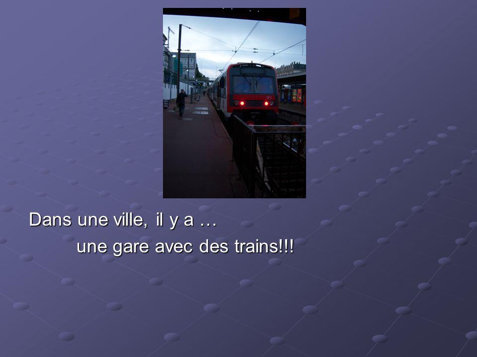 Dans une ville, il y a … une gare avec des trains!!!