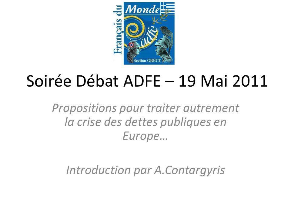 Soirée Débat ADFE – 19 Mai 2011 Propositions pour traiter autrement la crise des dettes publiques en Europe… Introduction par A.Contargyris