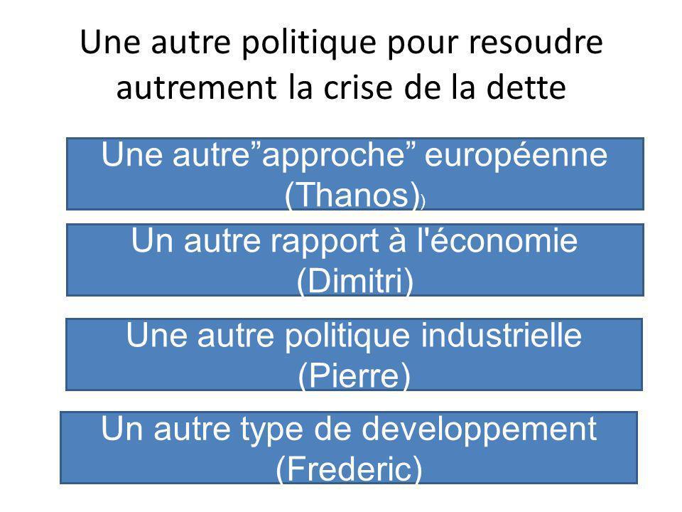 Une autre politique pour resoudre autrement la crise de la dette Une autreapproche européenne (Thanos) ) Un autre rapport à l économie (Dimitri) Une autre politique industrielle (Pierre) Un autre type de developpement (Frederic)
