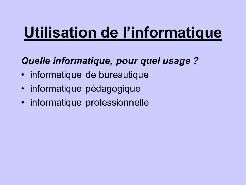 Utilisation de linformatique Quelle informatique, pour quel usage ? informatique de bureautique informatique pédagogique informatique professionnelle