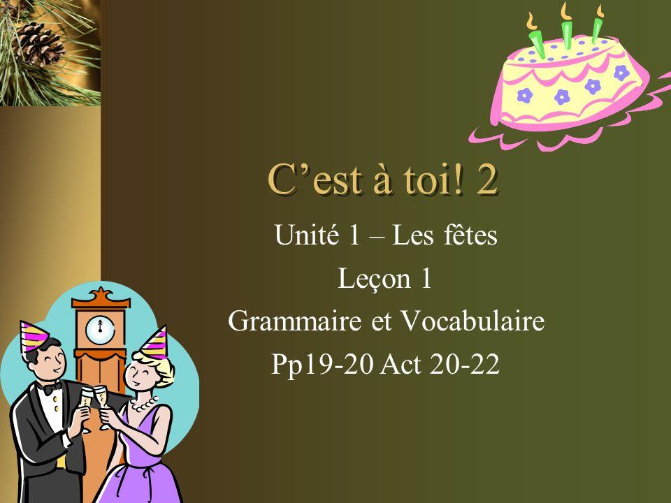 Cest à toi! 2 Unité 1 – Les fêtes Leçon 1 Grammaire et Vocabulaire Pp19-20 Act 20-22