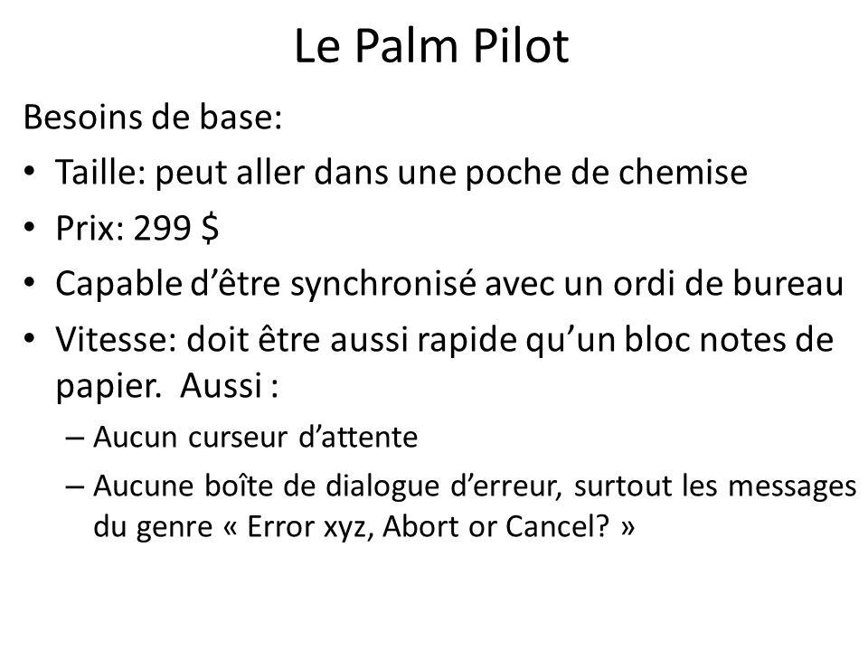 Le Palm Pilot Besoins de base: Taille: peut aller dans une poche de chemise Prix: 299 $ Capable dêtre synchronisé avec un ordi de bureau Vitesse: doit être aussi rapide quun bloc notes de papier.
