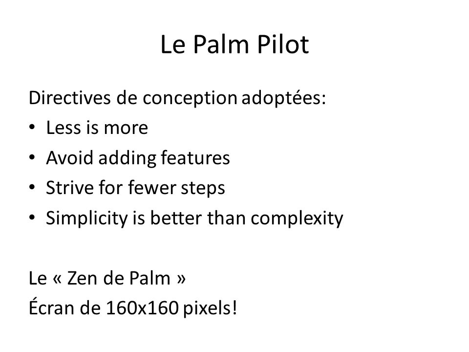 Le Palm Pilot Directives de conception adoptées: Less is more Avoid adding features Strive for fewer steps Simplicity is better than complexity Le « Z