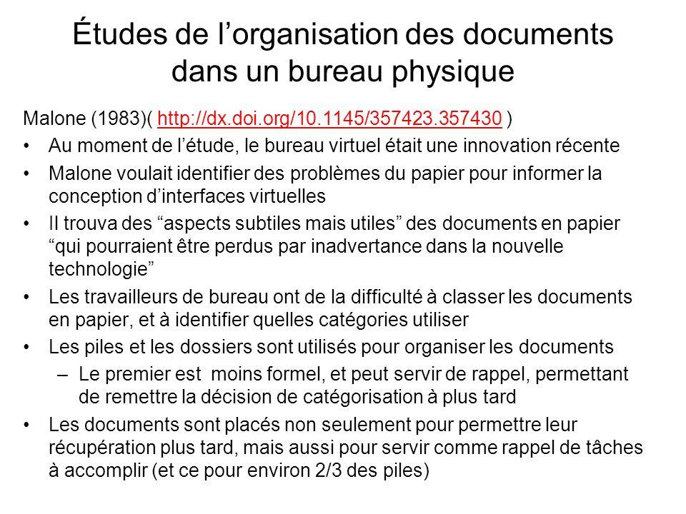 Études de lorganisation des documents dans un bureau physique Malone (1983)( http://dx.doi.org/10.1145/357423.357430 )http://dx.doi.org/10.1145/357423.357430 Au moment de létude, le bureau virtuel était une innovation récente Malone voulait identifier des problèmes du papier pour informer la conception dinterfaces virtuelles Il trouva des aspects subtiles mais utiles des documents en papier qui pourraient être perdus par inadvertance dans la nouvelle technologie Les travailleurs de bureau ont de la difficulté à classer les documents en papier, et à identifier quelles catégories utiliser Les piles et les dossiers sont utilisés pour organiser les documents –Le premier est moins formel, et peut servir de rappel, permettant de remettre la décision de catégorisation à plus tard Les documents sont placés non seulement pour permettre leur récupération plus tard, mais aussi pour servir comme rappel de tâches à accomplir (et ce pour environ 2/3 des piles)