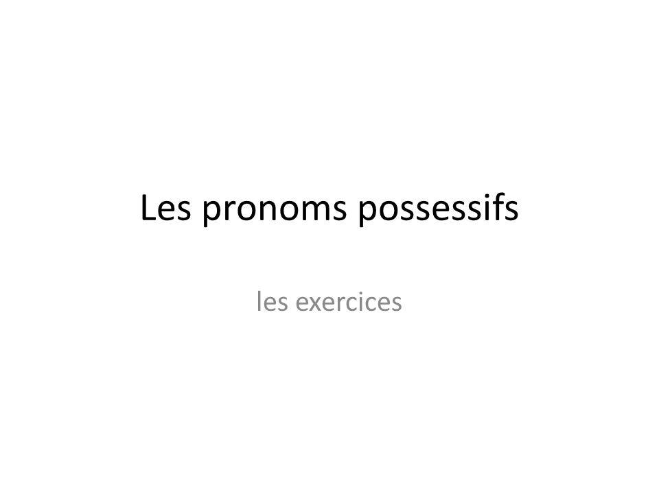 Les pronoms possessifs les exercices