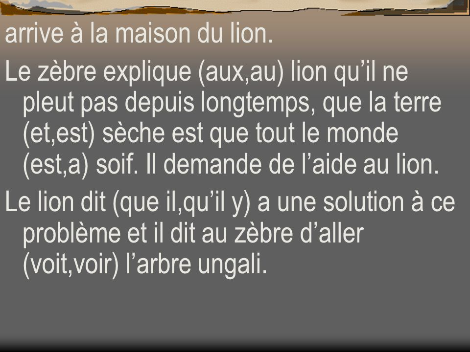 arrive à la maison du lion. Le zèbre explique (aux,au) lion quil ne pleut pas depuis longtemps, que la terre (et,est) sèche est que tout le monde (est