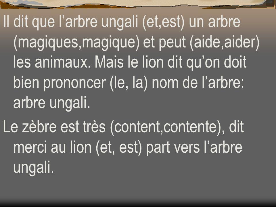 Il dit que larbre ungali (et,est) un arbre (magiques,magique) et peut (aide,aider) les animaux. Mais le lion dit quon doit bien prononcer (le, la) nom