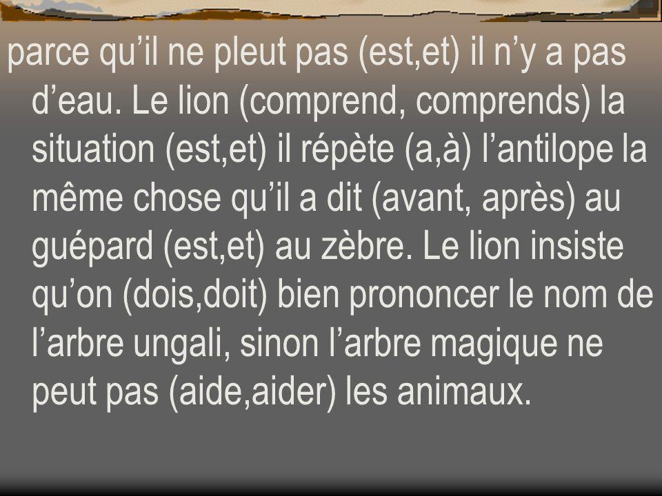 parce quil ne pleut pas (est,et) il ny a pas deau. Le lion (comprend, comprends) la situation (est,et) il répète (a,à) lantilope la même chose quil a
