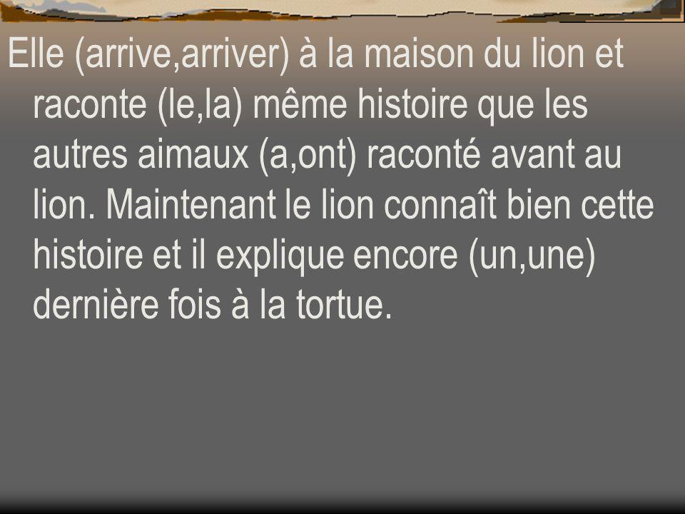 Elle (arrive,arriver) à la maison du lion et raconte (le,la) même histoire que les autres aimaux (a,ont) raconté avant au lion.