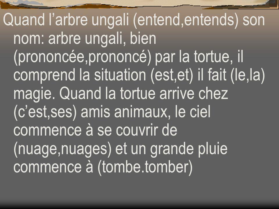 Quand larbre ungali (entend,entends) son nom: arbre ungali, bien (prononcée,prononcé) par la tortue, il comprend la situation (est,et) il fait (le,la)